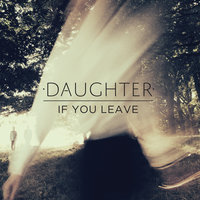 If You Leave — Daughter