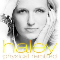 Physical Remixed — Haley