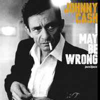 I May Be Wrong — Johnny Cash, Johnny Cash & the Tennessee Two