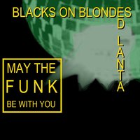 May The Funk Be With You — :Blacks On :Blondes, Ed Lanta, :Blacks On :Blondes & Ed Lanta, :Blacks On :Blondes, Ed Lanta, :Blacks On :Blondes & Ed Lanta