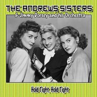 Hold Tight, Hold Tight — The Andrews Sisters, Jimmy Dorsey and His Orchestra, The Andrews Sisters, Jimmy Dorsey and his Orchestra
