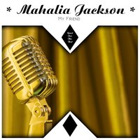 My Friend — Mahalia Jackson