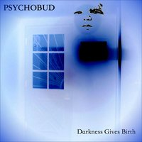 Darkness Gives Birth — Psychobud, John Hollen, Jim Balistreri, Jeff Hollen, Seph Marx, Mikey Balistreri