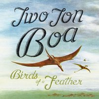 Birds of a Feather — Two Ton Boa
