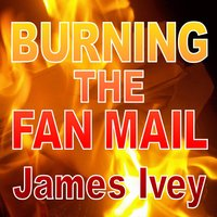 Burning the Fan Mail — James Ivey