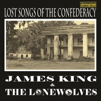 Lost Songs of the Confederacy — James King & the Lonewolves