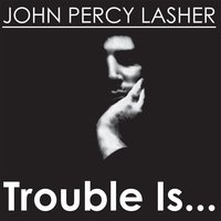 Trouble Is... — John Percy Lasher