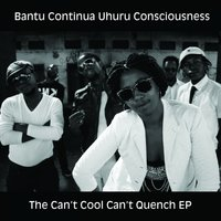 The Can't Cool Can't Quench EP — Bantu Continua Uhuru Consciousness