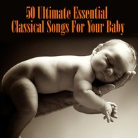 50 Ultimate Essential Classical Songs For Your Baby — сборник