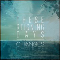 Changes — These Reigning Days