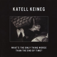 What's the Only Thing Worse Than the End of Time? — Katell Keineg