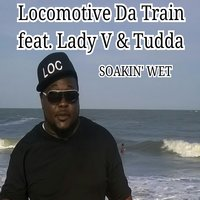 Soakin Wet — Lady V, Tudda, Locomotive da Train