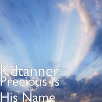 Precious Is His Name — KDTanner