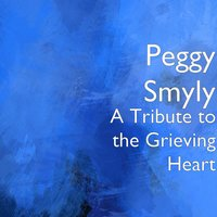 A Tribute to the Grieving Heart — Peggy Smyly