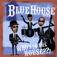 Who's In The House ??? — Blue House Band
