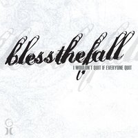 I Wouldn't Quit If Everyone Quit — blessthefall