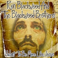 I Want To Be More Like Jesus — Ron Blackwood And The Blackwood Brothers