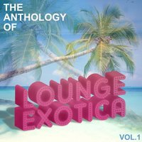 Anthology Of Lounge Exotica, Vol. 1 — сборник