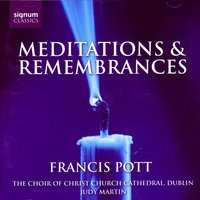 Francis Pott: Meditations & Remembrances — Francis Pott, The Choir of Christ Church Cathedral, Dublin,  Judy Martin, Tristan Russcher