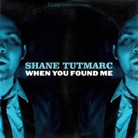 When You Found Me — Shane Tutmarc
