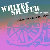 All My Ex's Live In Texas — Whitey Shafer