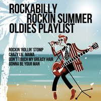 Rockabilly Rockin Summer Oldies Playlist: Rockin 'Rollin' Stomp, Crazy Lil' Mama, Don't Touch My Greasy Hair, Gonna Be Your Man — сборник
