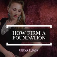 How Firm a Foundation — Chelsea Robson
