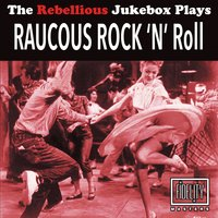 The Rebellious Jukebox Plays Raucous Rock 'N' Roll — сборник
