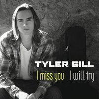 I Miss You (I Will Try) — Tyler Gill