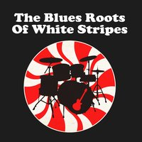 The Blues Roots Of White Stripes — сборник