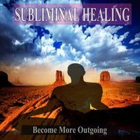 Become More Outgoing Subliminal Healing Music for the Mind — Subliminal Healing Music