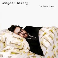 Be Here Then — Stephen Bishop