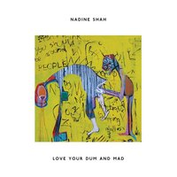 Love Your Dum and Mad — Nadine Shah