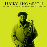 Nothing But The Soul / Brown Rose / Tricotism — Lucky Thompson