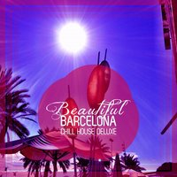 Beautiful Barcelona - Chill House Deluxe — сборник