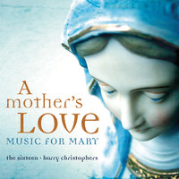A Mother's Love - Music For Mary — The Sixteen