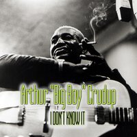 "I Don't Know It — Arthur ""Big Boy"" Crudup"