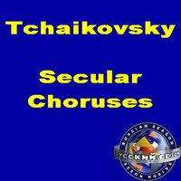 Tchaikovsky: Secular Choruses. — The Moscow Academy Of Choral Singing, Choirmaster: Viktor Popov