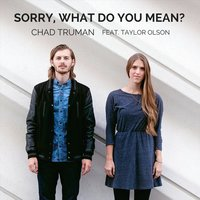 Sorry, What Do You Mean? — Taylor Olson, Chad Truman