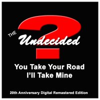 You Take Your Road I'll Take Mine — The Undecided