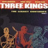 Three Kings - The Legacy Continues Vol. 1 — Wilton Felder, Ronnie Laws, Wayne Henderson, Wayne Henderson, Ronnie Laws & Wilton Felder