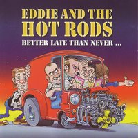 Better Late Than Never — Eddie, The Hot Rods
