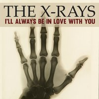I'll Always Be in Love with You — The X-Rays