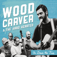 On Down the Tree — Wood Carver and the Hard Hearted