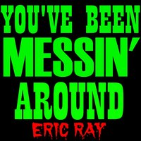 You've Been Messin' Around — Eric Ray