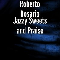 Jazzy Sweets and Praise — Roberto Rosario