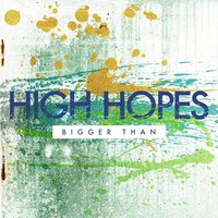 Bigger Than — High hopes