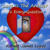 Love Is the Answer (To Every Question) — Robert James Lopez