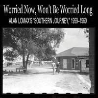 "Worried Now, Won't Be Worried Long: Alan Lomax's ""Southern Journey,"" 1959–1960 — сборник"