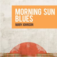 Morning Sun Blues — Mary Johnson